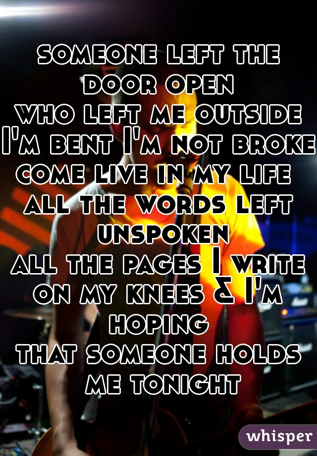 someone left the door open  who left me outside I'm bent I'm not broken come live in my life  all the words left unspoken all the pages I write on my knees & I'm hoping  that someone holds me tonight