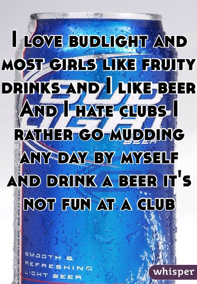 I love budlight and most girls like fruity drinks and I like beer  And I hate clubs I rather go mudding any day by myself and drink a beer it's not fun at a club