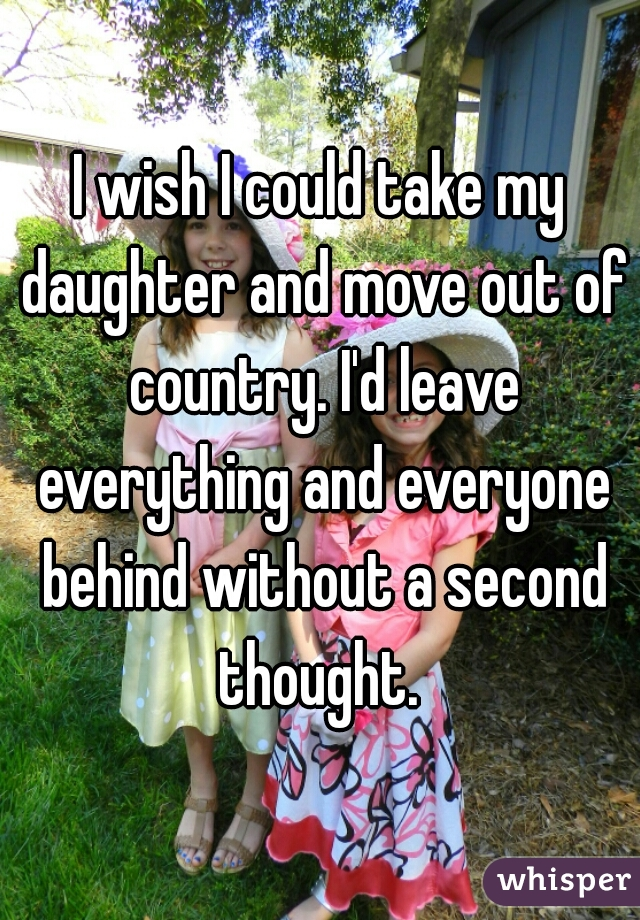 I wish I could take my daughter and move out of country. I'd leave everything and everyone behind without a second thought.
