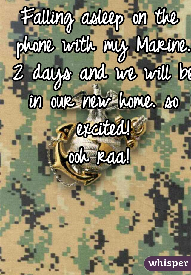 Falling asleep on the phone with my Marine. 2 days and we will be in our new home. so excited!  ooh raa!