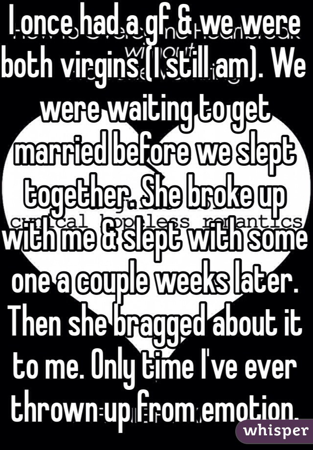 I once had a gf & we were both virgins (I still am). We were waiting to get married before we slept together. She broke up with me & slept with some one a couple weeks later. Then she bragged about it to me. Only time I've ever thrown up from emotion.
