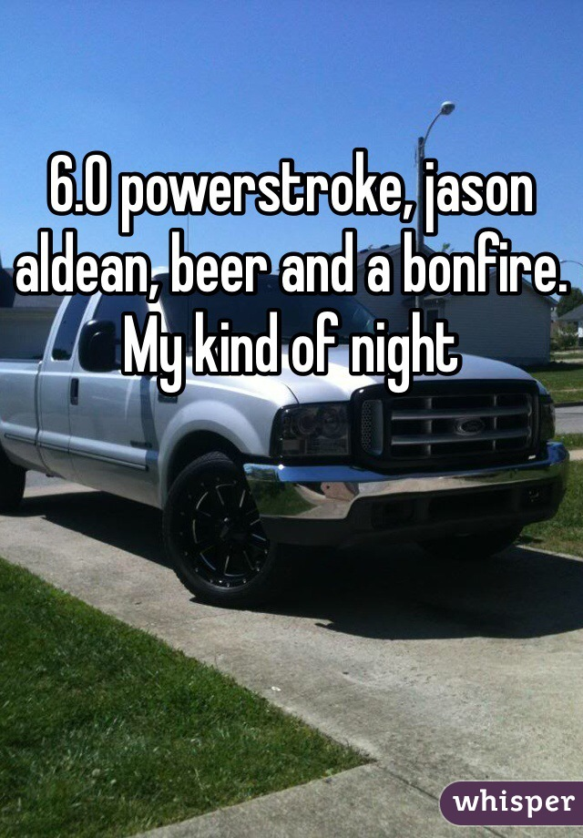 6.0 powerstroke, jason aldean, beer and a bonfire. My kind of night