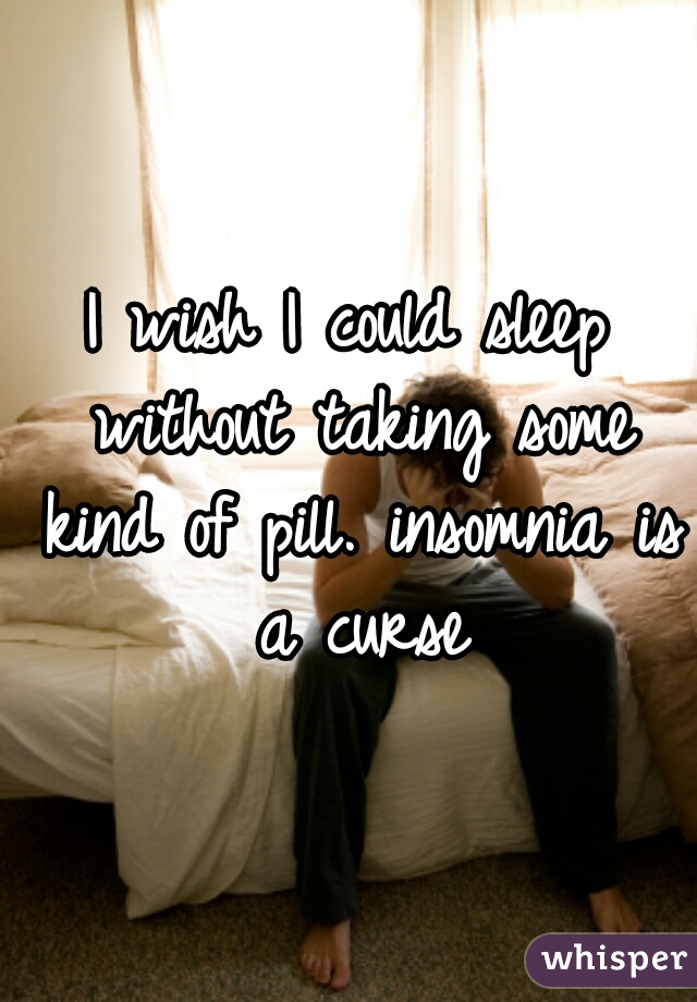 I wish I could sleep without taking some kind of pill. insomnia is a curse