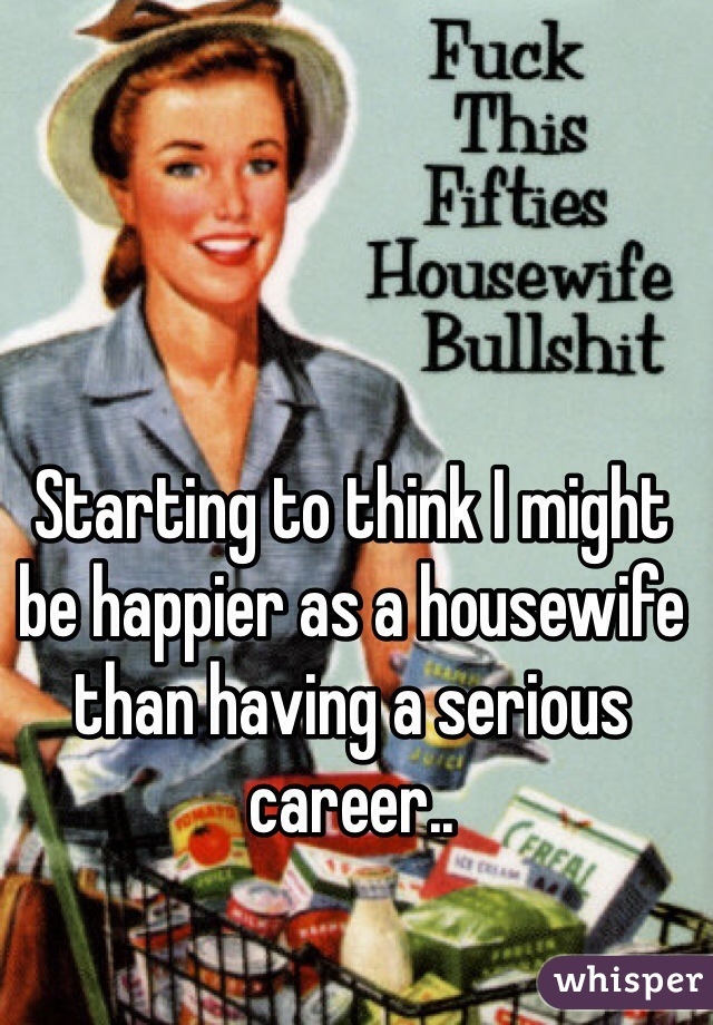 Starting to think I might be happier as a housewife than having a serious career..