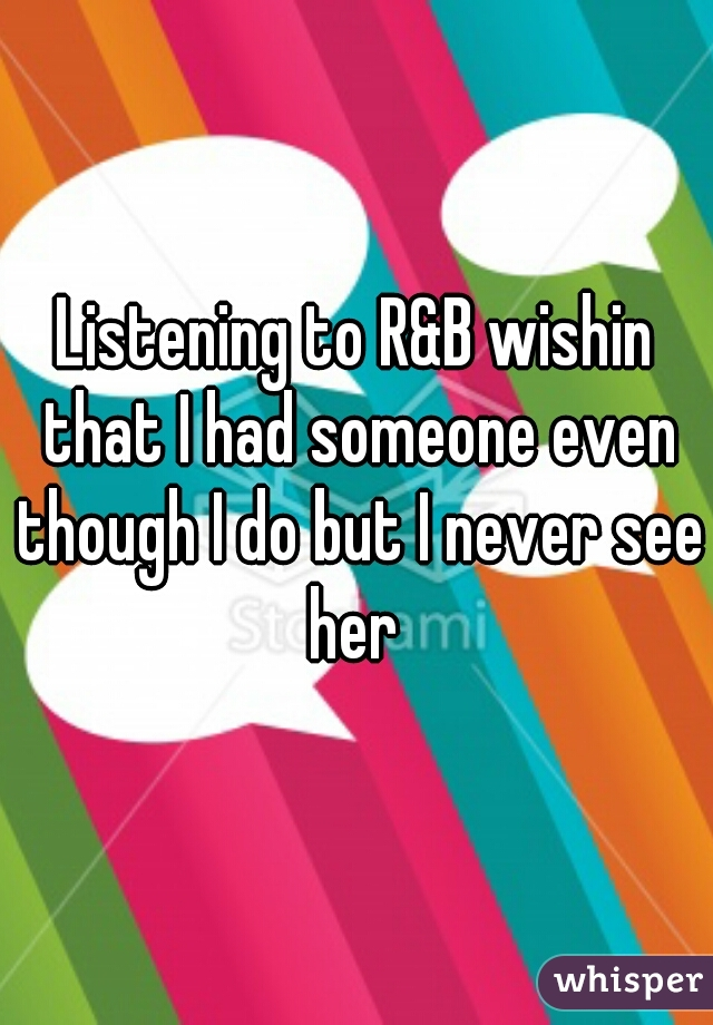 Listening to R&B wishin that I had someone even though I do but I never see her