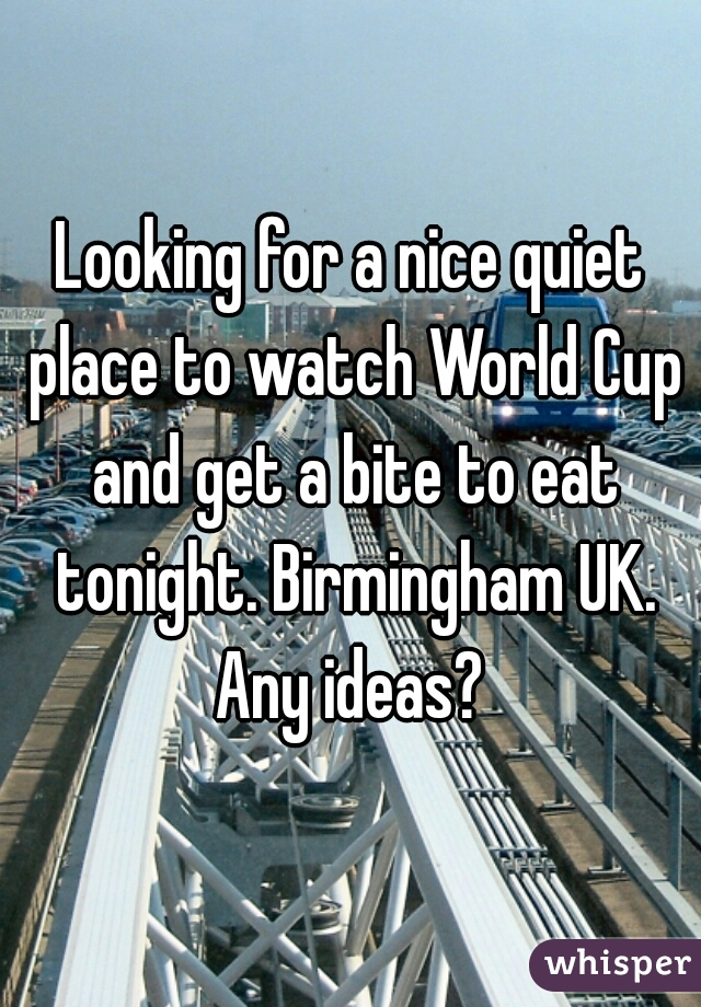Looking for a nice quiet place to watch World Cup and get a bite to eat tonight. Birmingham UK. Any ideas?