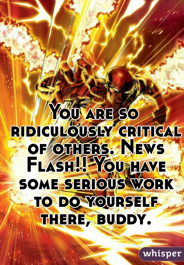 You are so ridiculously critical of others. News Flash!! You have some serious work to do yourself there, buddy.