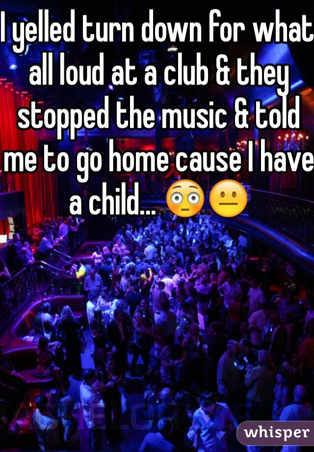 I yelled turn down for what all loud at a club & they stopped the music & told me to go home cause I have a child... 😳😐