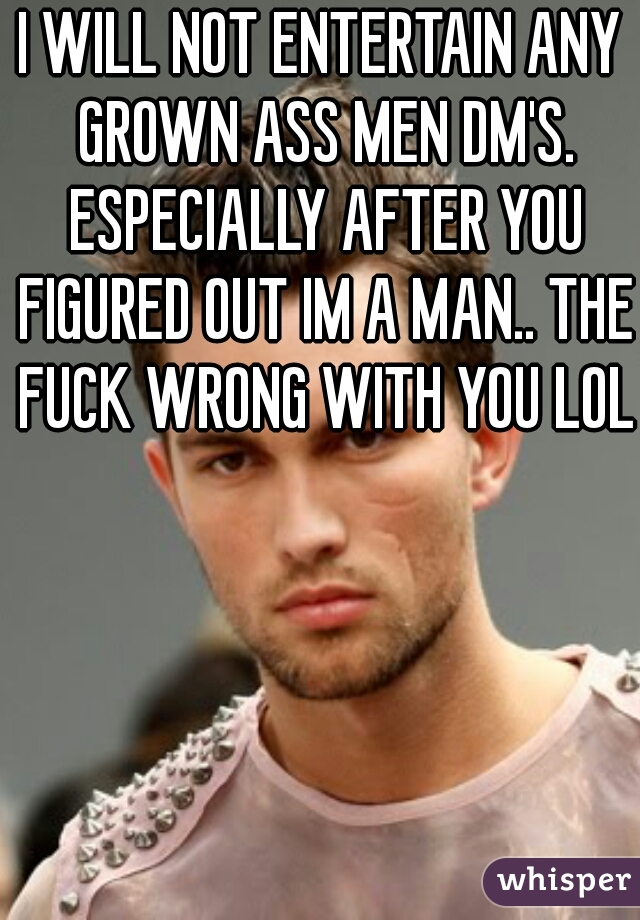I WILL NOT ENTERTAIN ANY GROWN ASS MEN DM'S. ESPECIALLY AFTER YOU FIGURED OUT IM A MAN.. THE FUCK WRONG WITH YOU LOL