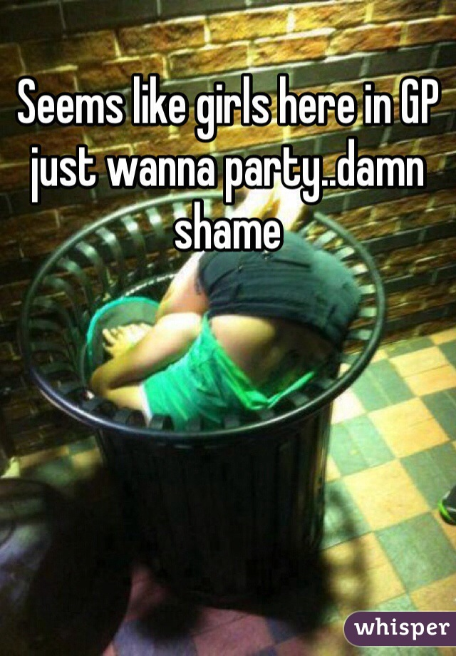 Seems like girls here in GP just wanna party..damn shame