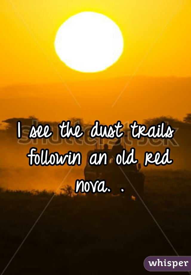 I see the dust trails followin an old red nova. .