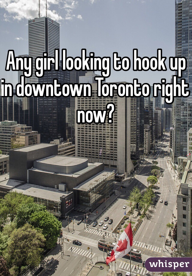 Any girl looking to hook up in downtown Toronto right now?