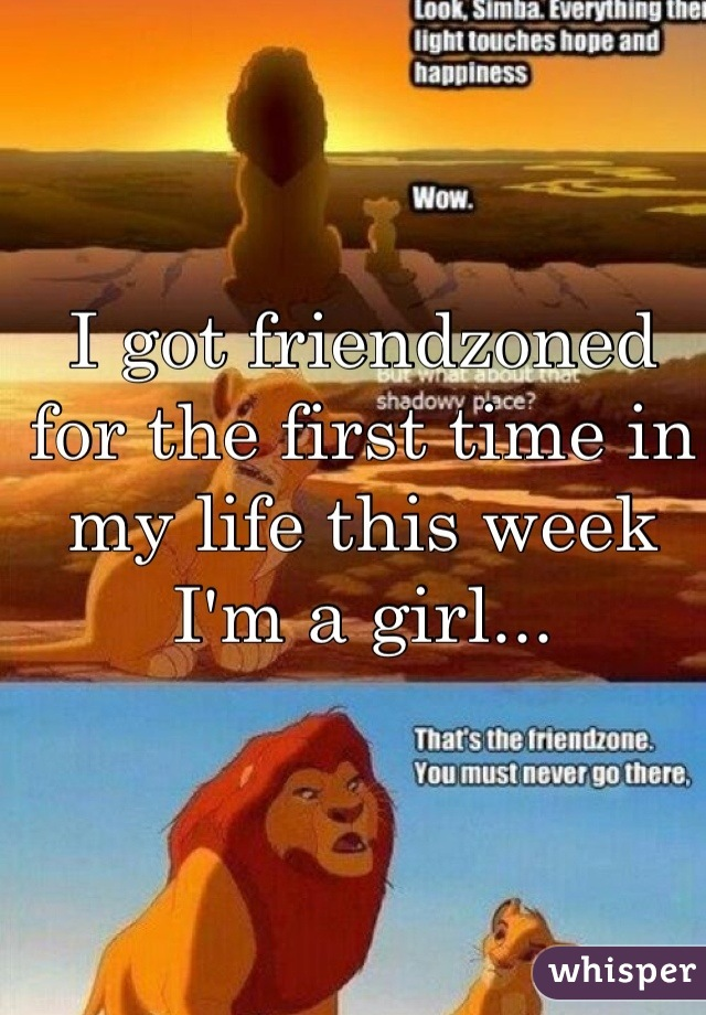 I got friendzoned for the first time in my life this week I'm a girl...