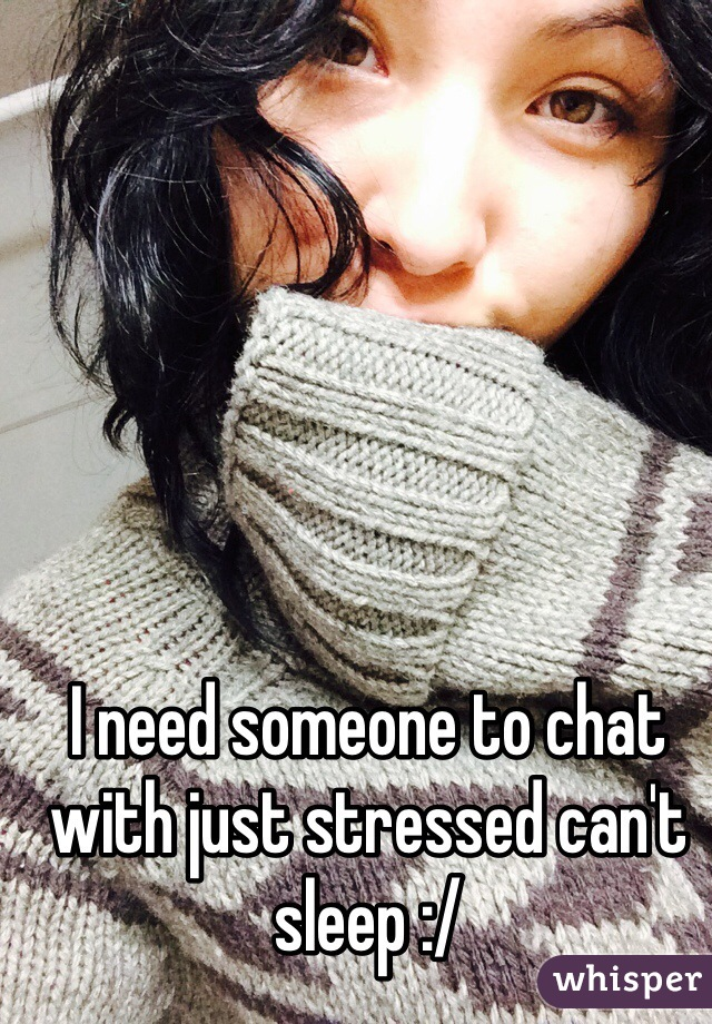 I need someone to chat with just stressed can't sleep :/