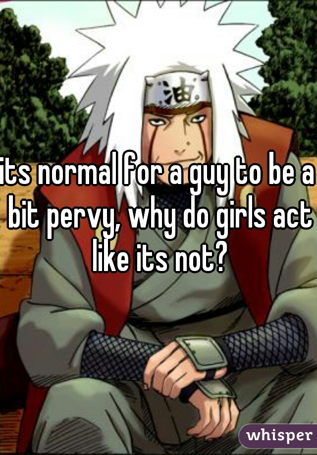 its normal for a guy to be a bit pervy, why do girls act like its not?
