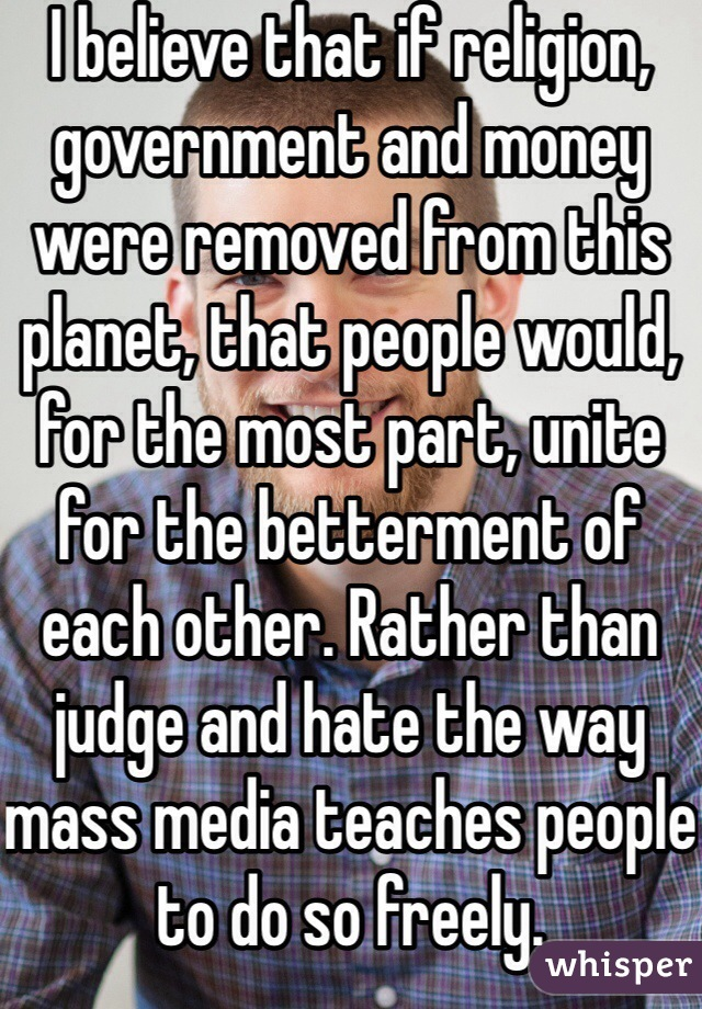 I believe that if religion, government and money were removed from this planet, that people would, for the most part, unite for the betterment of each other. Rather than judge and hate the way mass media teaches people to do so freely.