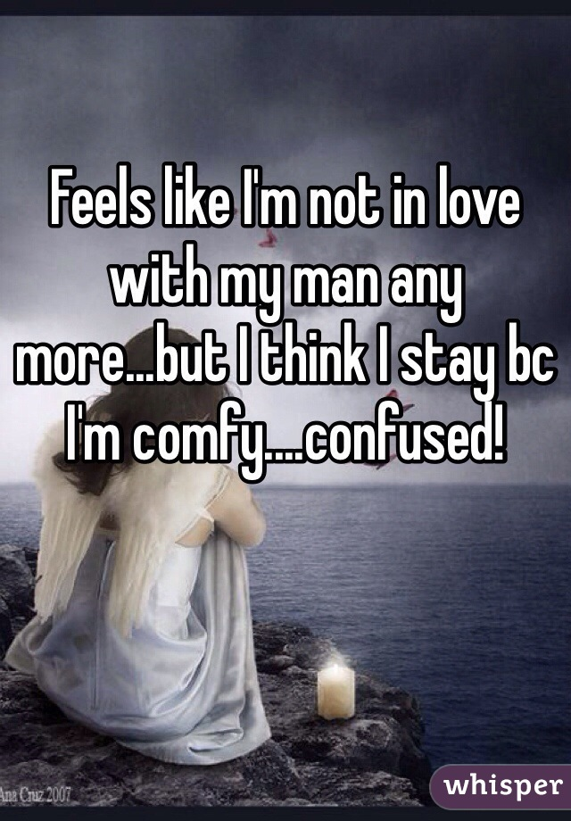 Feels like I'm not in love with my man any more...but I think I stay bc I'm comfy....confused!