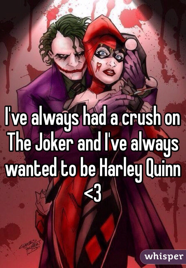 I've always had a crush on The Joker and I've always wanted to be Harley Quinn <3