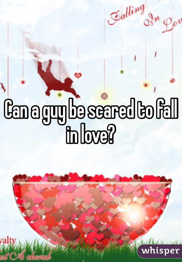Can a guy be scared to fall in love?