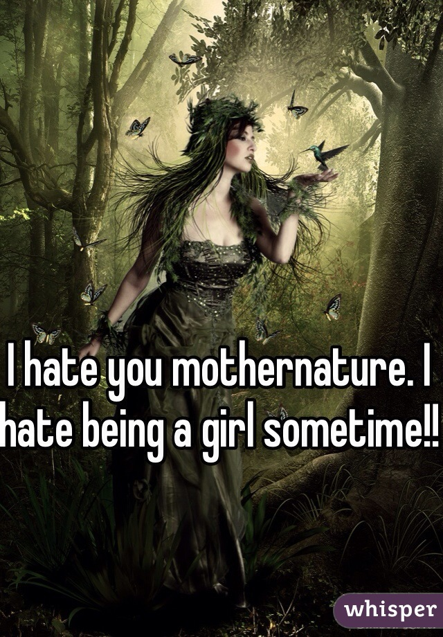 I hate you mothernature. I hate being a girl sometime!!