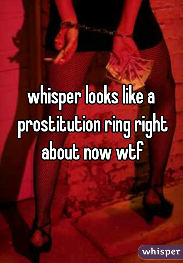 whisper looks like a prostitution ring right about now wtf
