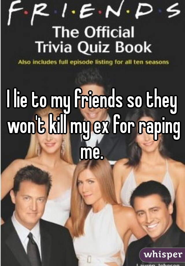 I lie to my friends so they won't kill my ex for raping me.