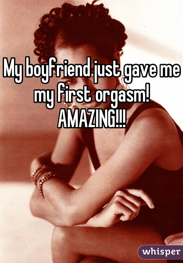 My boyfriend just gave me my first orgasm! AMAZING!!!