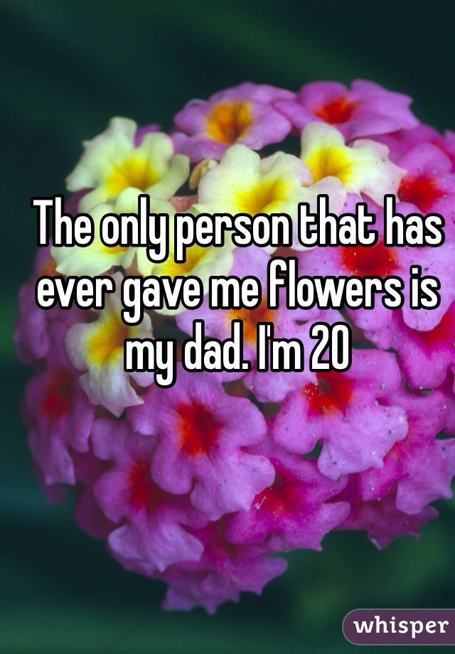 The only person that has ever gave me flowers is my dad. I'm 20