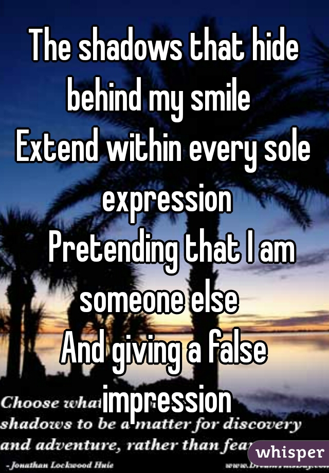 The shadows that hide behind my smile Extend within every sole expression Pretending that I am someone else And giving a false impression