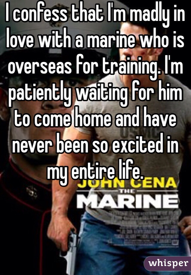 I confess that I'm madly in love with a marine who is overseas for training. I'm patiently waiting for him to come home and have never been so excited in my entire life.
