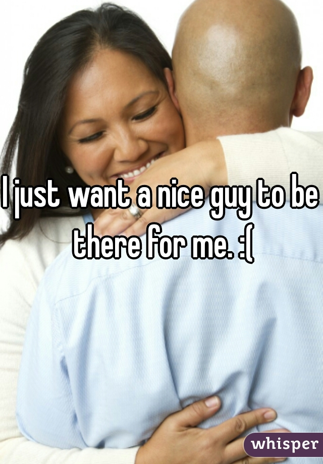 I just want a nice guy to be there for me. :(