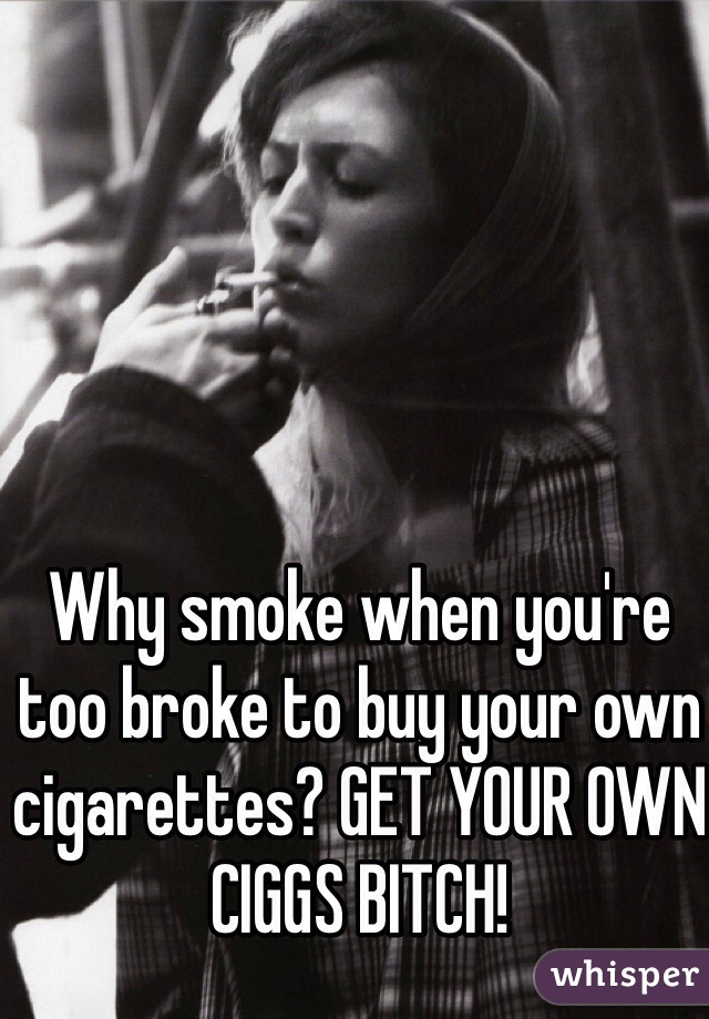 Why smoke when you're too broke to buy your own cigarettes? GET YOUR OWN CIGGS BITCH!