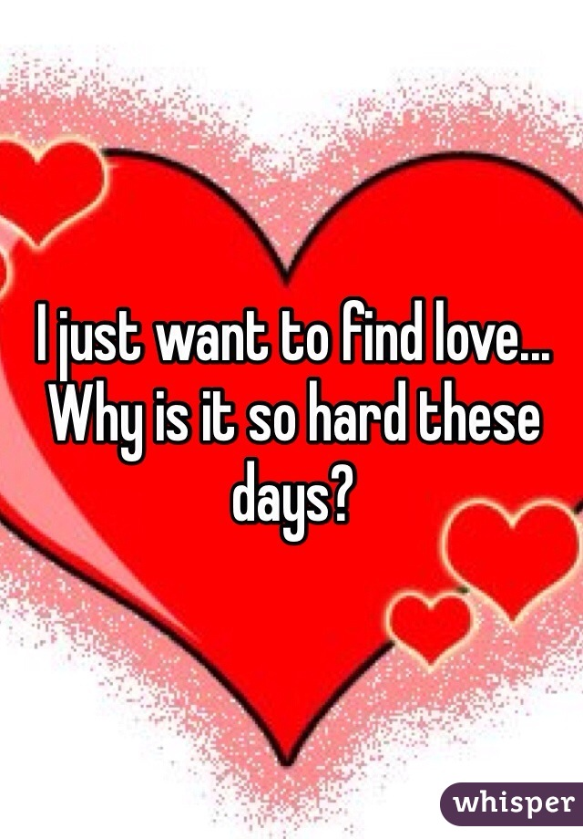I just want to find love... Why is it so hard these days?