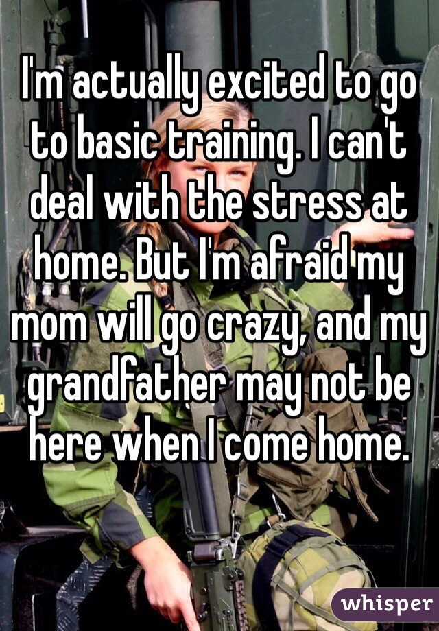 I'm actually excited to go to basic training. I can't deal with the stress at home. But I'm afraid my mom will go crazy, and my grandfather may not be here when I come home.