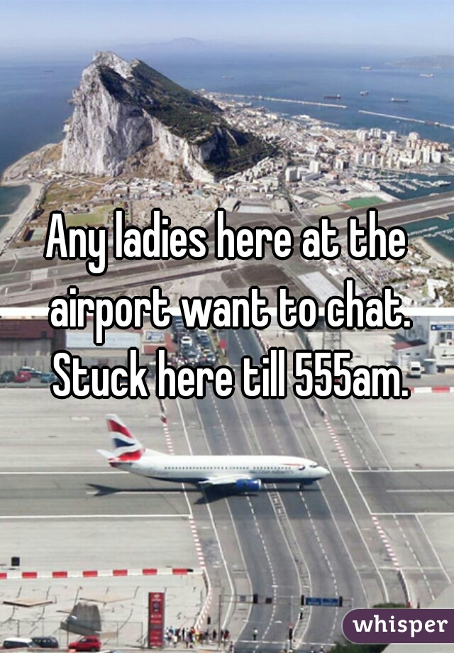 Any ladies here at the airport want to chat. Stuck here till 555am.