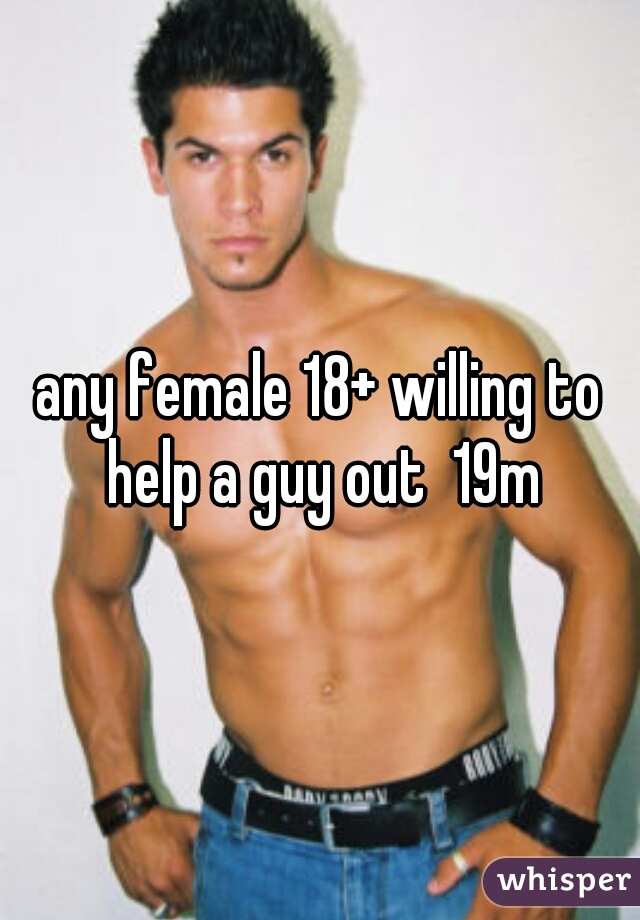 any female 18+ willing to help a guy out  19m