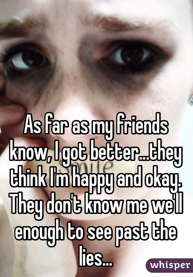 As far as my friends know, I got better...they think I'm happy and okay. They don't know me we'll enough to see past the lies...