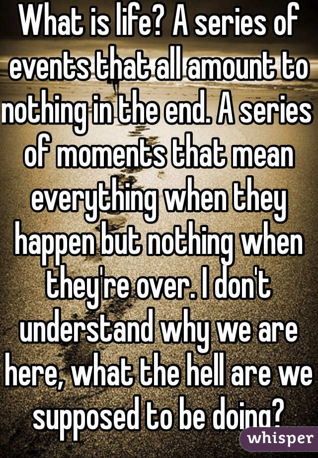 What is life? A series of events that all amount to nothing in the end. A series of moments that mean everything when they happen but nothing when they're over. I don't understand why we are here, what the hell are we supposed to be doing?