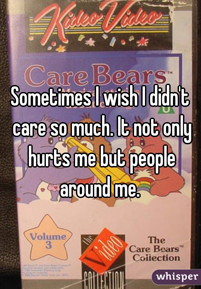 Sometimes I wish I didn't care so much. It not only hurts me but people around me.