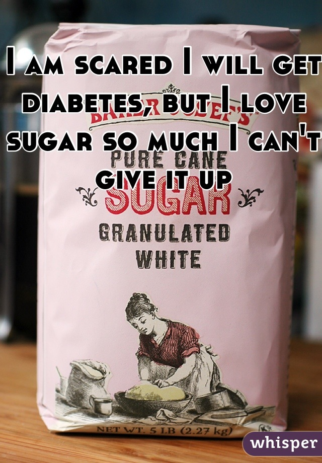 I am scared I will get diabetes, but I love sugar so much I can't give it up
