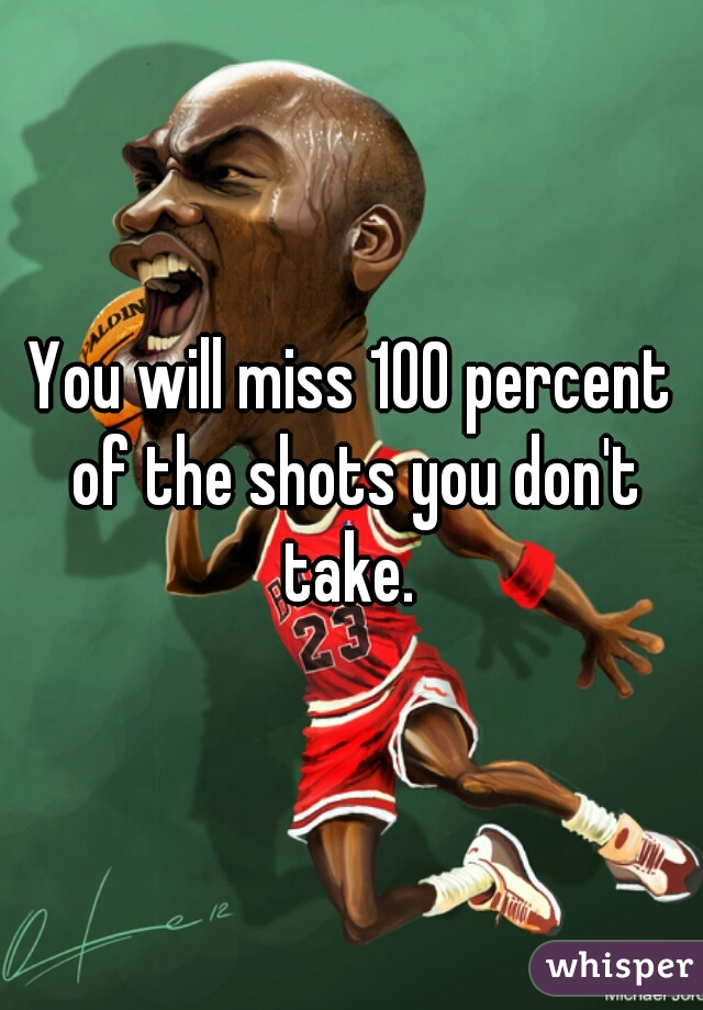 You will miss 100 percent of the shots you don't take.