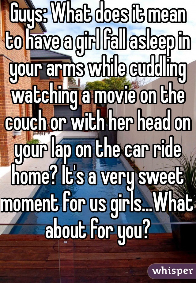 Guys: What does it mean to have a girl fall asleep in your arms while cuddling watching a movie on the couch or with her head on your lap on the car ride home? It's a very sweet moment for us girls...What about for you?
