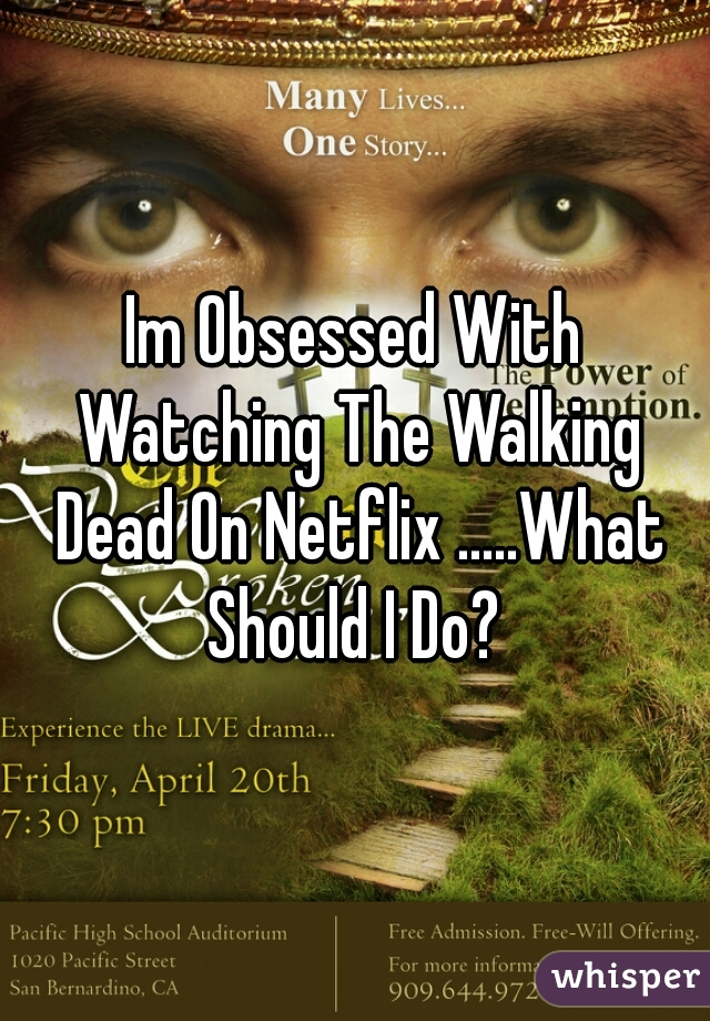 Im Obsessed With Watching The Walking Dead On Netflix .....What Should I Do?
