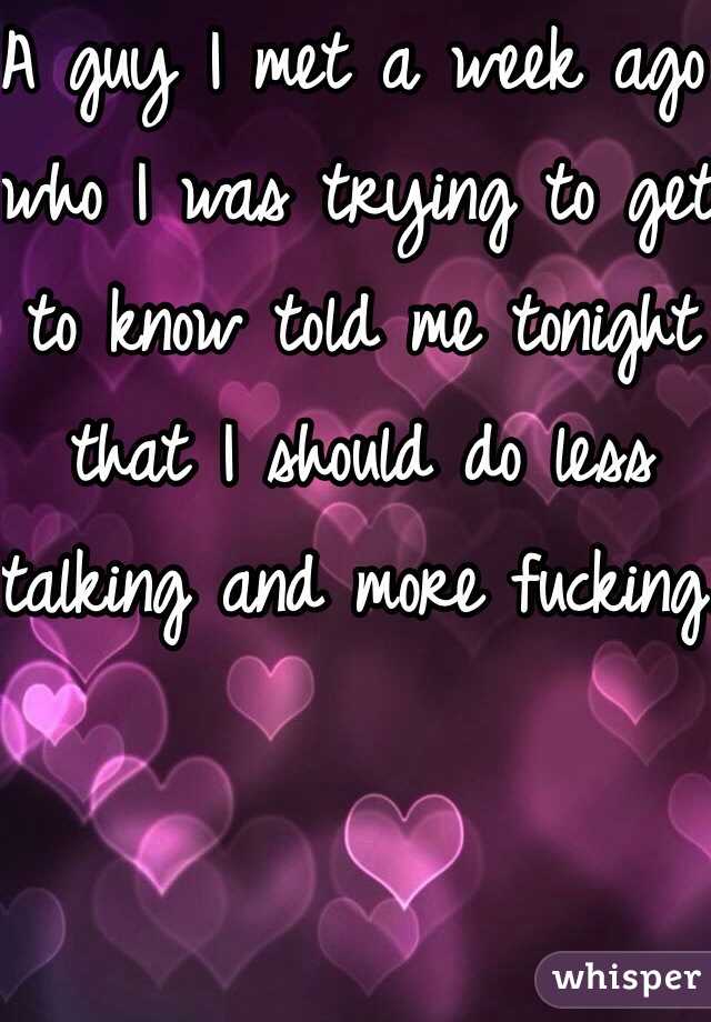 A guy I met a week ago who I was trying to get to know told me tonight that I should do less talking and more fucking.