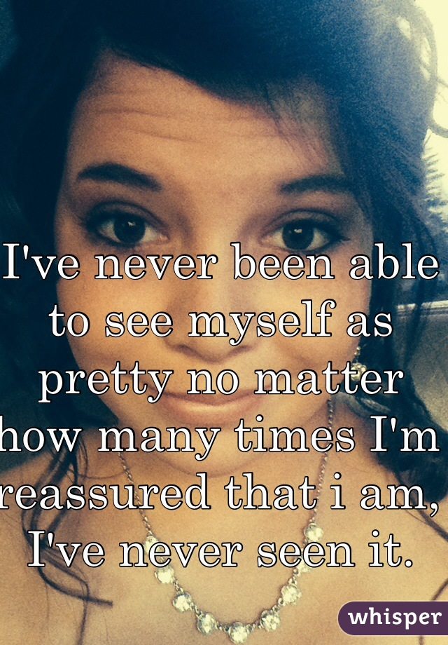 I've never been able to see myself as pretty no matter how many times I'm reassured that i am, I've never seen it.