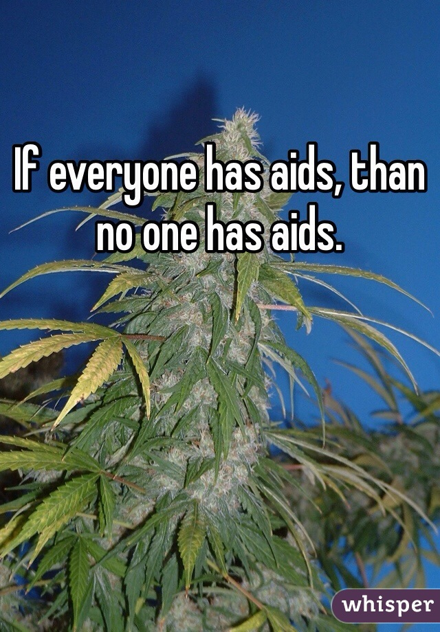 If everyone has aids, than no one has aids.