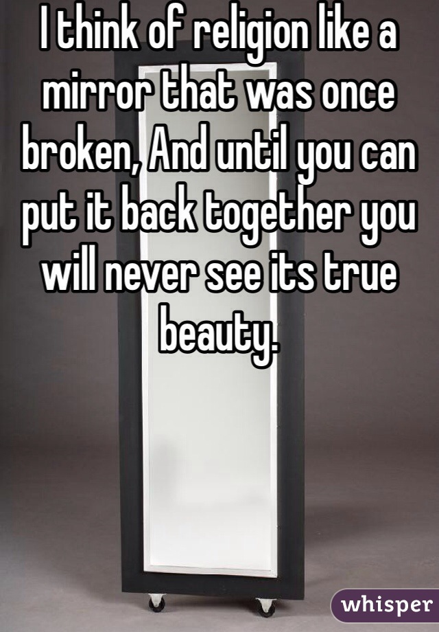 I think of religion like a mirror that was once broken, And until you can put it back together you will never see its true beauty.
