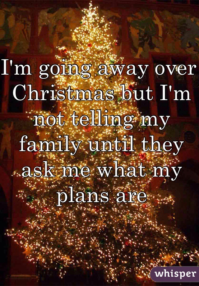 I'm going away over Christmas but I'm not telling my family until they ask me what my plans are