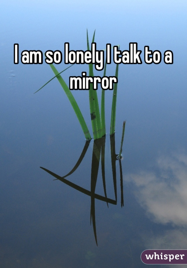 I am so lonely I talk to a mirror
