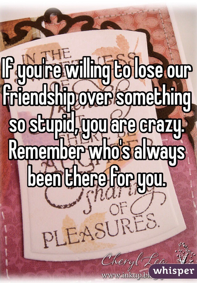 If you're willing to lose our friendship over something so stupid, you are crazy. Remember who's always been there for you.